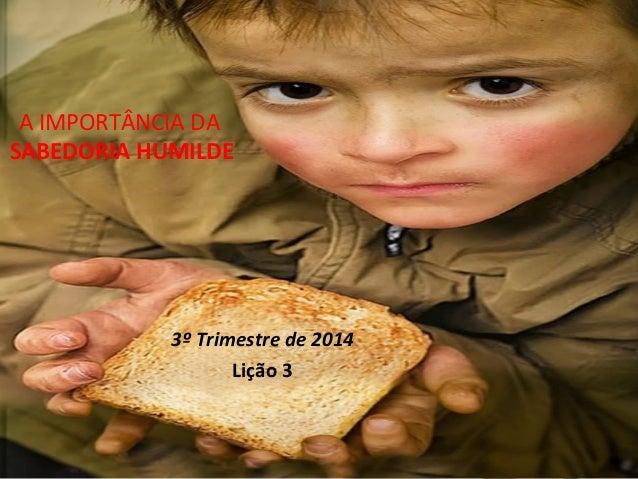 A IMPORTÂNCIA DA SABEDORIA HUMILDE 3º Trimestre de 2014 Lição 3
