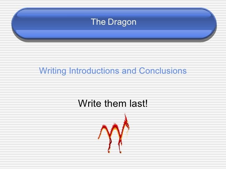 Writing Introductions and Conclusions Write them last! The   Dragon
