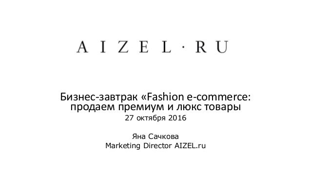 Бизнес-завтрак «Fashion e-commerce: продаем премиум и люкc товары 27 октября 2016 Яна Сачкова Marketing Director AIZEL.ru