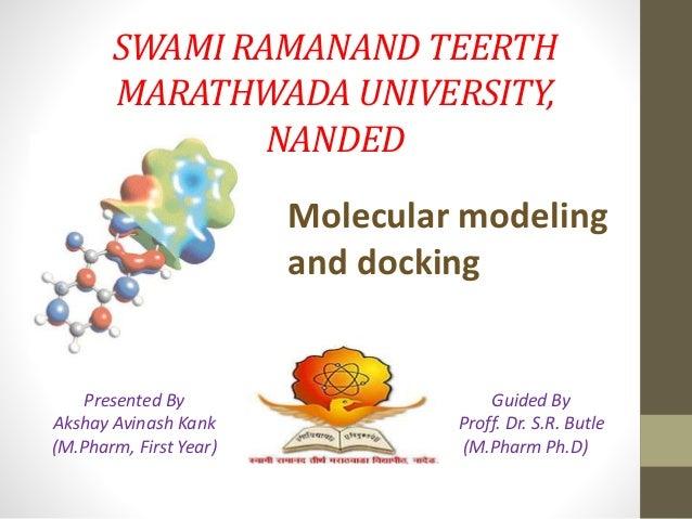 SWAMI RAMANAND TEERTH MARATHWADA UNIVERSITY, NANDED Molecular modeling and docking Presented By Akshay Avinash Kank (M.Pha...