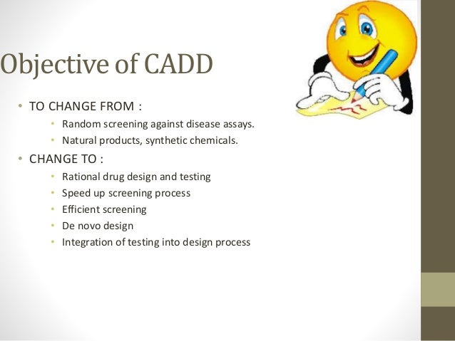 Objective of CADD • TO CHANGE FROM : • Random screening against disease assays. • Natural products, synthetic chemicals. •...