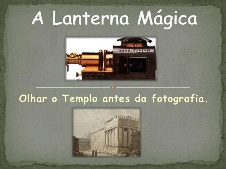 """A Lanterna Mágica - """"Olhar o Templo antes da fotografia"""""""