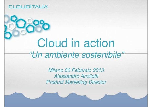 "Cloud in action""Un ambiente sostenibile""     Milano 20 Febbraio 2013       Alessandro Anzilotti    Product Marketing Direc..."