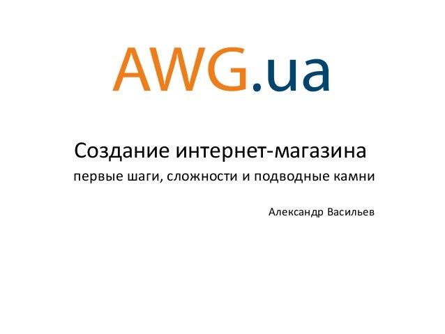 Создание интернет-магазина первые шаги, сложности и подводные камни Александр Васильев