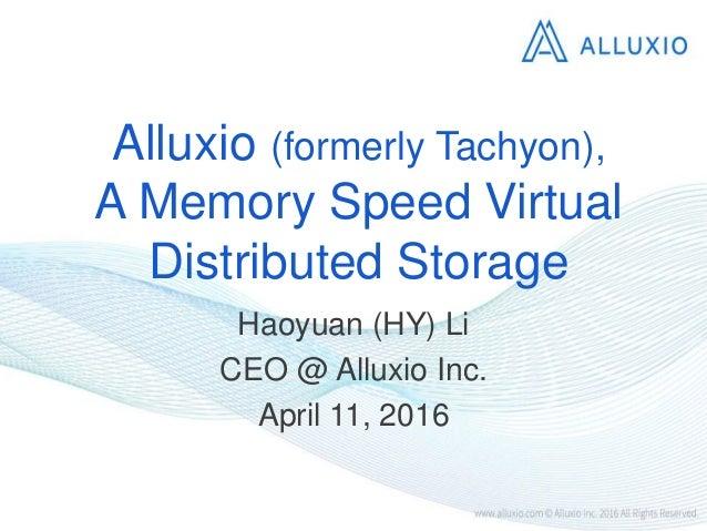 Alluxio (formerly Tachyon), A Memory Speed Virtual Distributed Storage Haoyuan (HY) Li CEO @ Alluxio Inc. April 11, 2016
