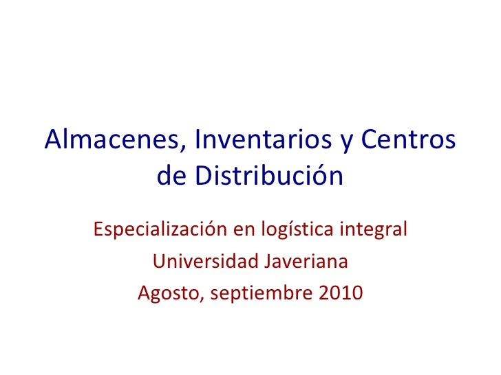 Almacenes, Inventarios y Centros de Distribución<br />Especialización en logística integral<br />Universidad Javeriana<br ...