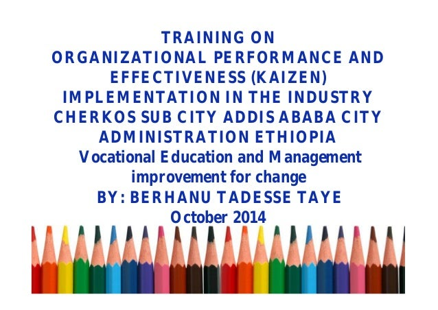 TRAINING ON ORGANIZATIONAL PERFORMANCE AND EFFECTIVENESS (KAIZEN) IMPLEMENTATION IN THE INDUSTRY CHERKOS SUB CITY ADDIS AB...