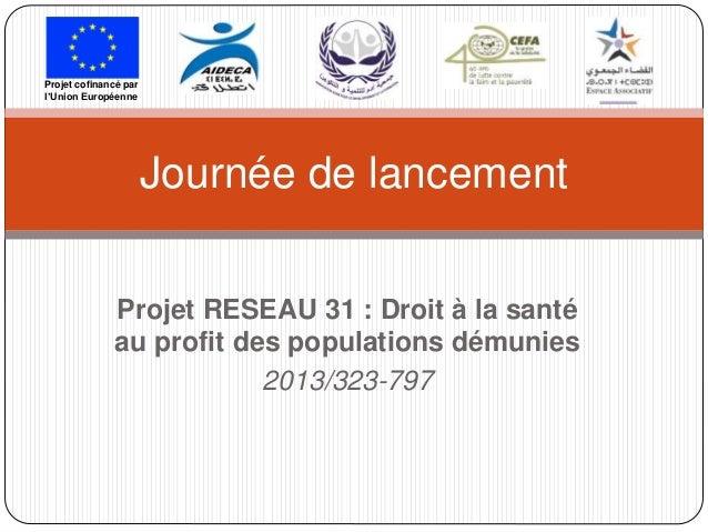 Projet RESEAU 31 : Droit à la santé au profit des populations démunies 2013/323-797 Journée de lancement Projet cofinancé ...