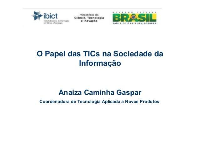 O Papel das TICs na Sociedade da           Informação        Anaiza Caminha GasparCoordenadora de Tecnologia Aplicada a No...