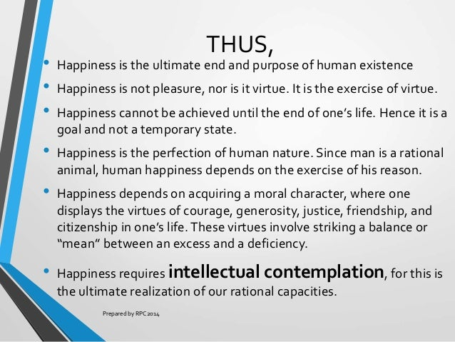 aristotles belief of human purpose of life to achieve happiness What does it mean to be happy and to live a good life  to get the basics of  aristotelian ethics, you have to understand three basic things: what eudaimonia  is,  according to aristotle, all humans seek to flourish  aristotle's meaning is  much richer than the way it's translated, though, because he means.