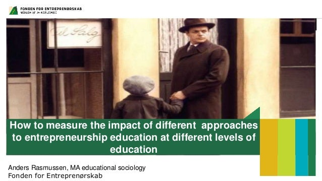 How to measure the impact of different approaches to entrepreneurship education at different levels of education Anders Ra...
