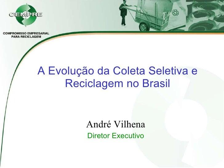 A Evolução da Coleta Seletiva e Reciclagem no Brasil André Vilhena Diretor Executivo