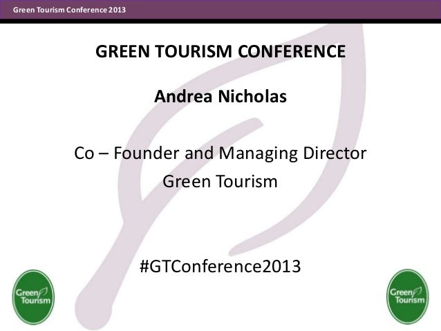 Green Tourism Conference 2013  GREEN TOURISM CONFERENCE Andrea Nicholas Co – Founder and Managing Director Green Tourism  ...