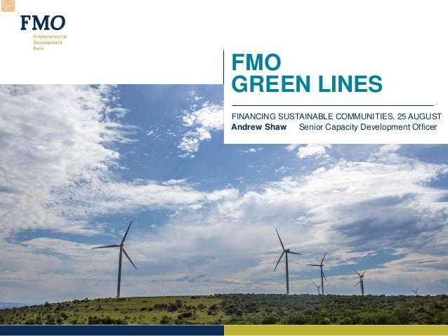 FMO GREEN LINES FINANCING SUSTAINABLE COMMUNITIES, 25 AUGUST Andrew Shaw Senior Capacity Development Officer