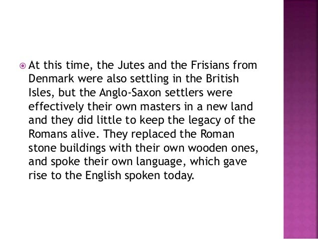  At this time, the Jutes and the Frisians from  Denmark were also settling in the British  Isles, but the Anglo-Saxon set...
