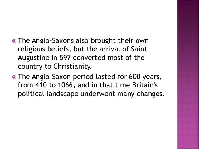  The Anglo-Saxons also brought their own  religious beliefs, but the arrival of Saint  Augustine in 597 converted most of...