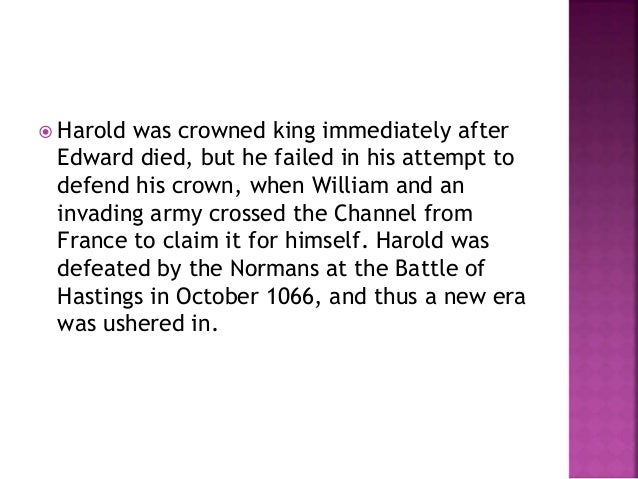  Harold was crowned king immediately after  Edward died, but he failed in his attempt to  defend his crown, when William ...