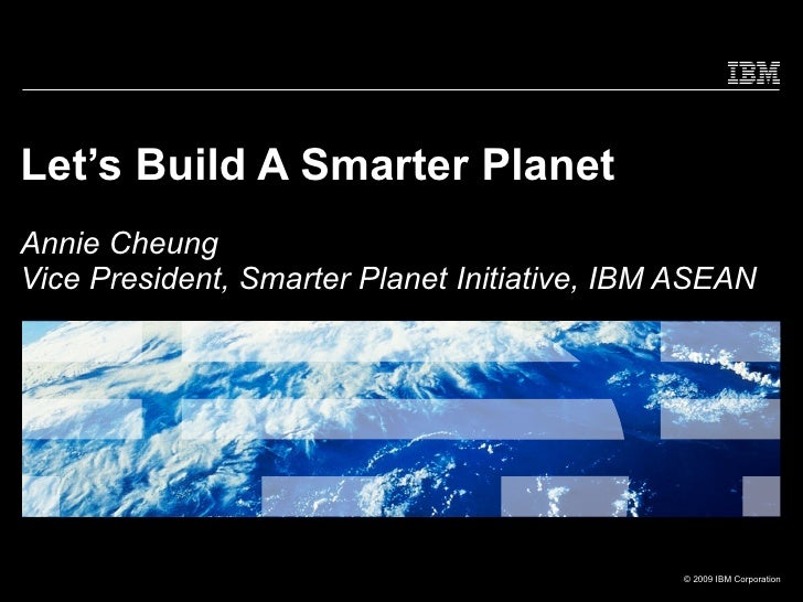 Let's Build A Smarter Planet Annie Cheung Vice President, Smarter Planet Initiative, IBM ASEAN