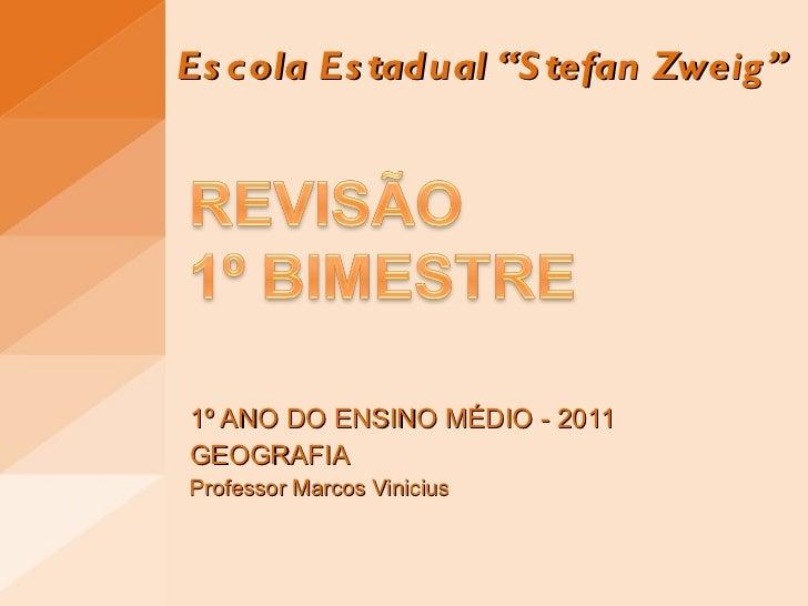 """Escola Estadual """"Stefan Zweig"""" 1º ANO DO ENSINO MÉDIO - 2011 GEOGRAFIA Professor Marcos Vinicius"""