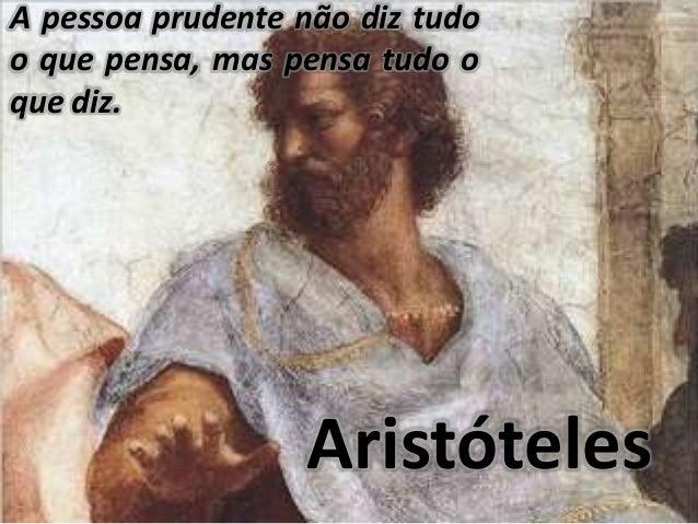 Aristóteles A pessoa prudente não diz tudo o que pensa, mas pensa tudo o que diz.
