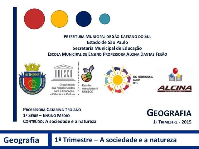 Geografia 1º Trimestre – A sociedade e a natureza PROFESSORA CATARINA TROIANO 1ª SÉRIE – ENSINO MÉDIO CONTEÚDO: A sociedad...