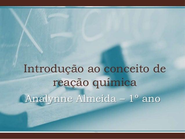 Introdução ao conceito de reação química Analynne Almeida – 1º ano