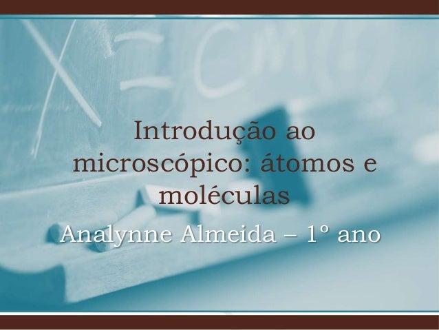 Introdução ao microscópico: átomos e moléculas Analynne Almeida – 1º ano