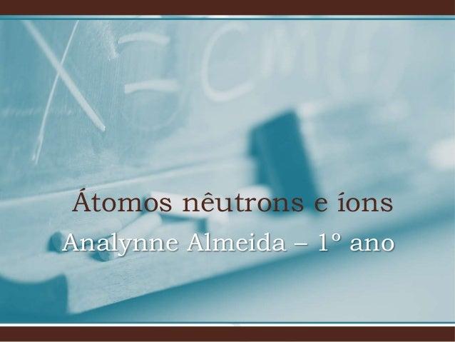 Átomos nêutrons e íons Analynne Almeida – 1º ano