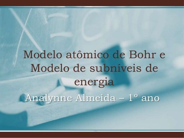 Modelo atômico de Bohr e Modelo de subníveis de energia Analynne Almeida – 1º ano