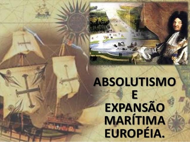 ABSOLUTISMO     E EXPANSÃO MARÍTIMA EUROPÉIA.