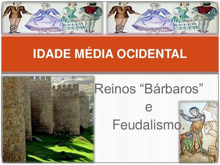 """IDADE MÉDIA OCIDENTAL        Reinos """"Bárbaros""""                e          Feudalismo."""