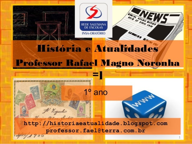 http://historiaeatualidade.blogspot.com professor.fael@terra.com.br 1º ano História e Atualidades Professor Rafael Magno N...