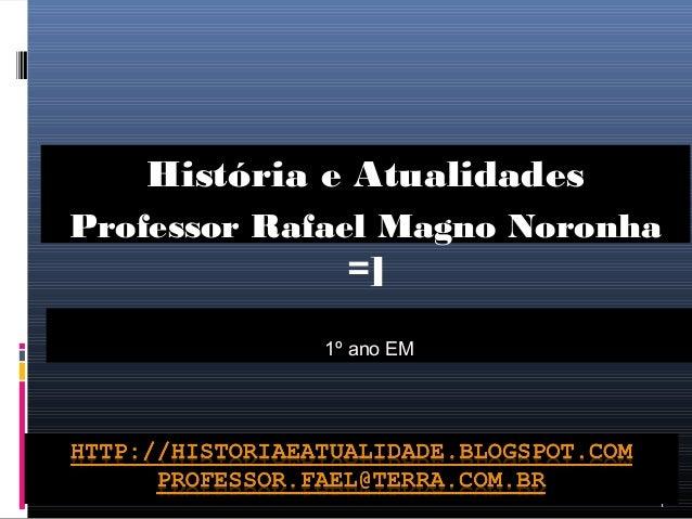 Professor Rafael Magno Noronha  1  História e Atualidades  =]  1º ano EM