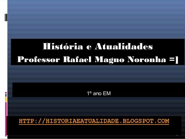 1 1º ano EM História e Atualidades Professor Rafael Magno Noronha =]
