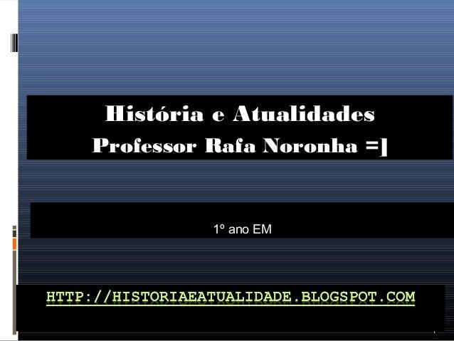 1 1º ano EM História e Atualidades Professor Rafa Noronha =]