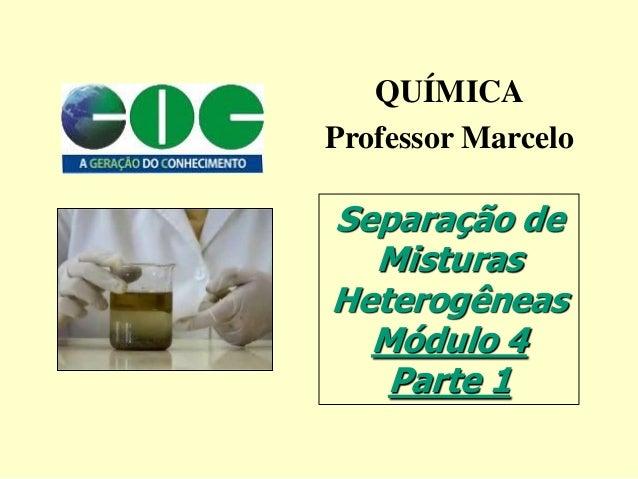 QUÍMICAProfessor MarceloSeparação de  MisturasHeterogêneas  Módulo 4   Parte 1