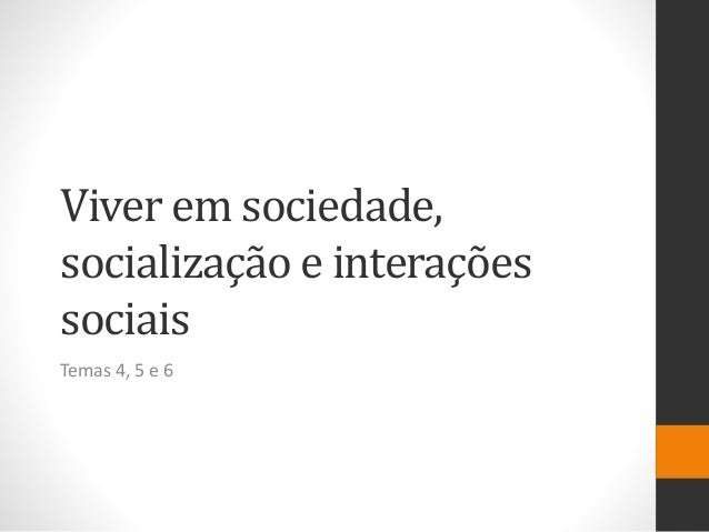 Viver em sociedade, socialização e interações sociais Temas 4, 5 e 6