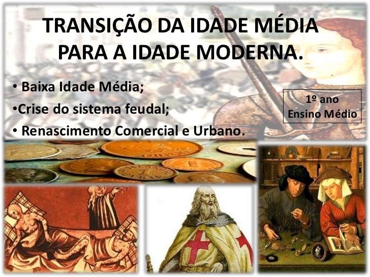 TRANSIÇÃO DA IDADE MÉDIA     PARA A IDADE MODERNA.• Baixa Idade Média;                                        1º ano•Crise...
