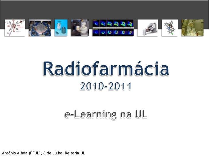 Radiofarmácia<br />2010-2011<br />e–Learning na UL<br />António Alfaia (FFUL), 6 de Julho, Reitoria UL<br />