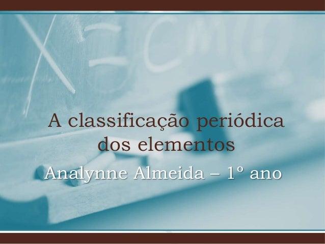 A classificação periódica dos elementos Analynne Almeida – 1º ano