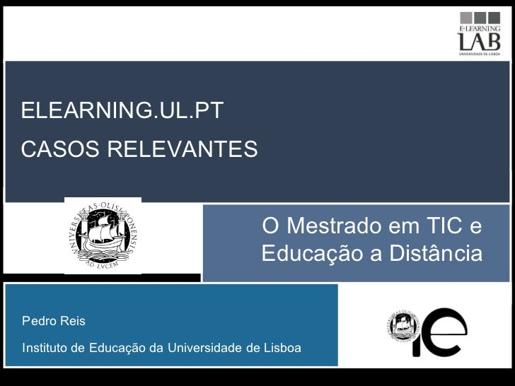 O Mestrado em TIC e Educação a Distância ELEARNING.UL.PT CASOS RELEVANTES Pedro Reis Instituto de Educação da Universidade...