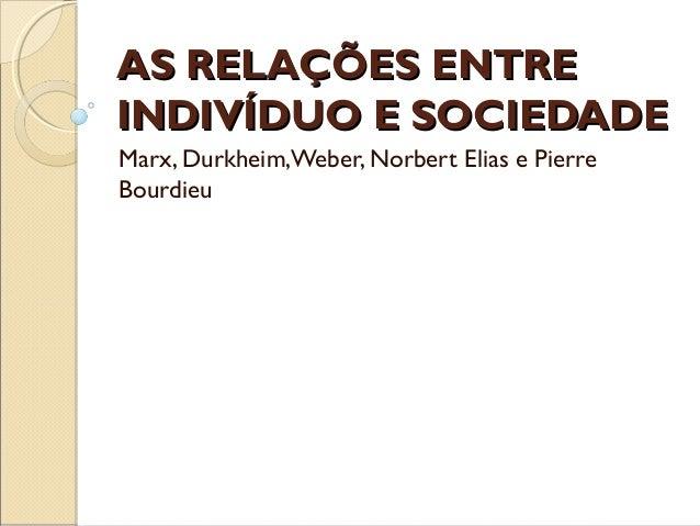 AS RELAÇÕES ENTREAS RELAÇÕES ENTREINDIVÍDUO E SOCIEDADEINDIVÍDUO E SOCIEDADEMarx, Durkheim,Weber, Norbert Elias e PierreBo...