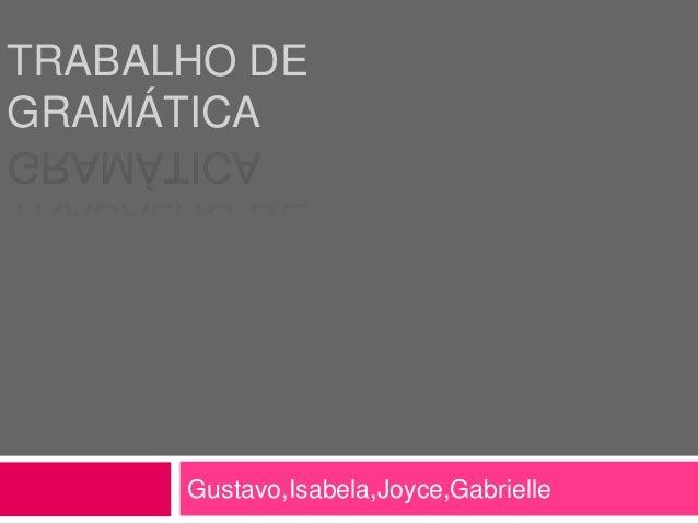 TRABALHO DEGRAMÁTICAGustavo,Isabela,Joyce,Gabrielle