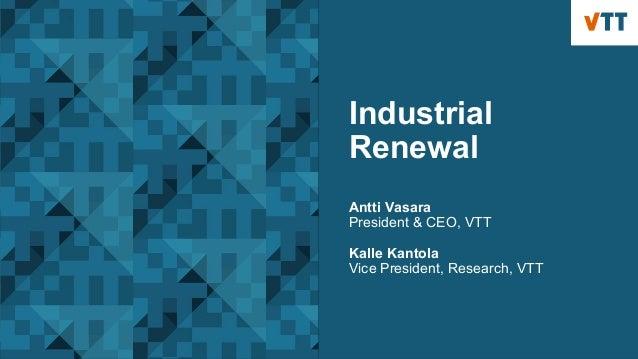 Industrial Renewal Antti Vasara President & CEO, VTT Kalle Kantola Vice President, Research, VTT