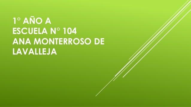 1° AÑO A ESCUELA N° 104 ANA MONTERROSO DE LAVALLEJA