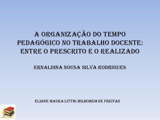 A ORGANIZAÇÃO DO TEMPO PEDAGÓGICO NO TRABALHO DOCENTE: ENTRE O PRESCRITO E O REALIZADO ERNALDINA SOUSA SILVA RODRIGUES  EL...