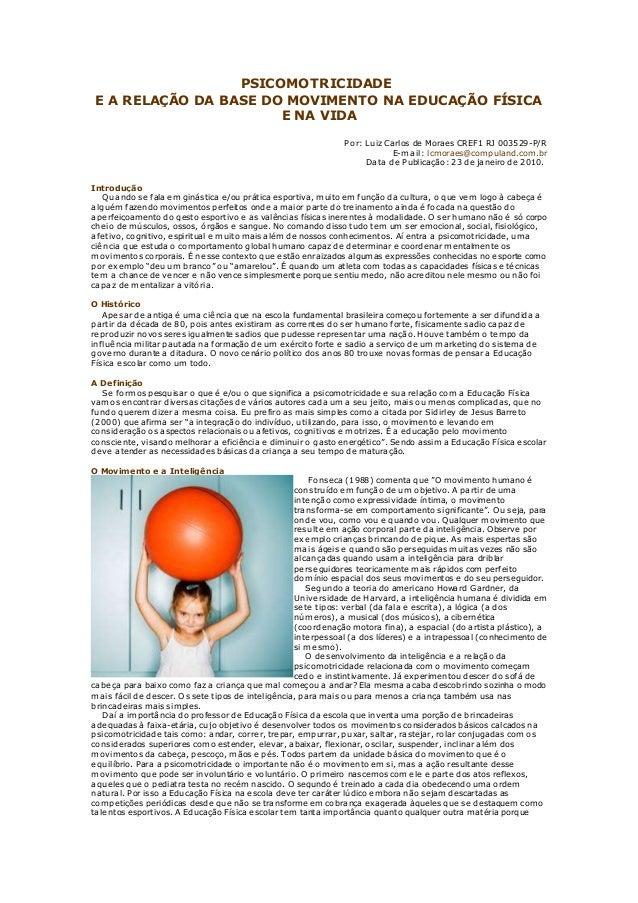 PSICOMOTRICIDADE E A RELAÇÃO DA BASE DO MOVIMENTO NA EDUCAÇÃO FÍSICA E NA VIDA Por: Luiz Carlos de Moraes CREF1 RJ 003529-...