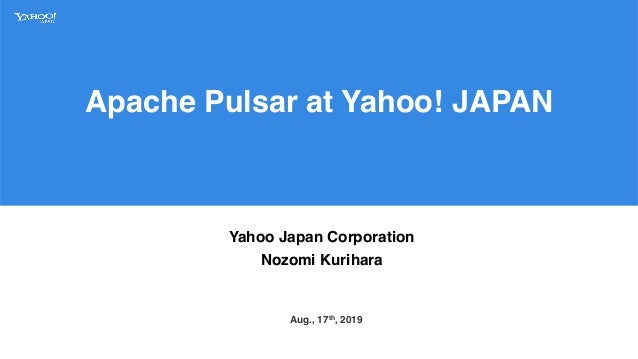 Apache Pulsar at Yahoo! JAPAN Yahoo Japan Corporation Nozomi Kurihara Aug., 17th, 2019
