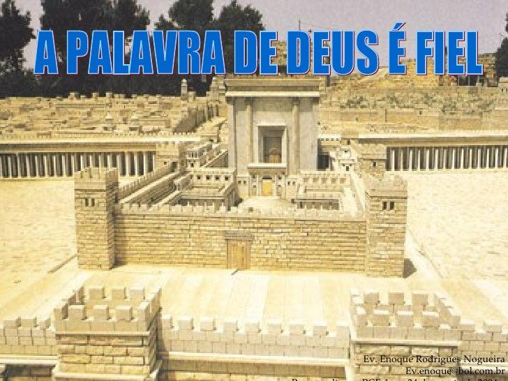 Ev. Enoque Rodrigues Nogueira [email_address] Para o culto em PCE-1 em 24 de agosto de 2004.  A PALAVRA DE DEUS É FIEL