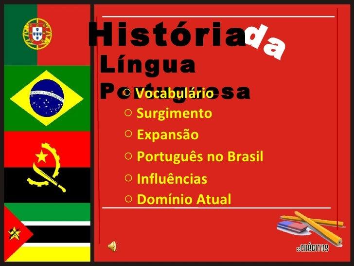 Língua  Portuguesa da História <ul><li>Surgimento  </li></ul><ul><li>Expansão  </li></ul><ul><li>Português no Brasil  </li...
